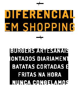 Diferencial em Shopping, Burgers artesanais  montados diariamente  Batatas cortadas e fritas na hora  Nunca congelamos
